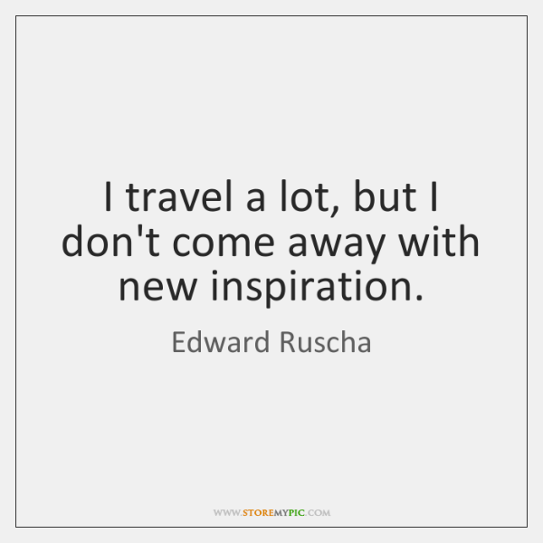 I travel a lot, but I don't come away with new inspiration.