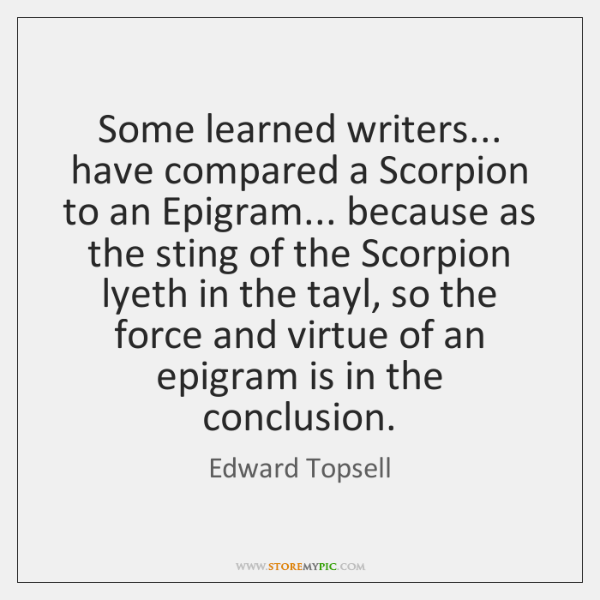 Some learned writers... have compared a Scorpion to an Epigram... because as ...