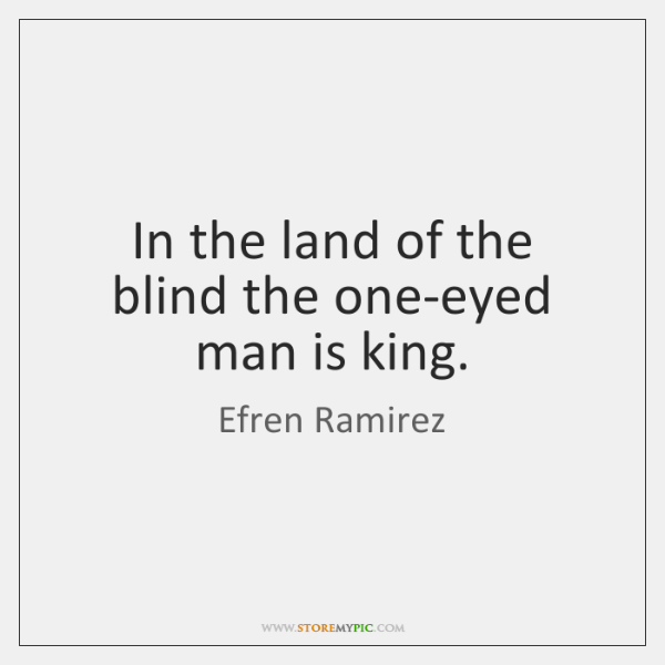 In the land of the blind the one-eyed man is king.
