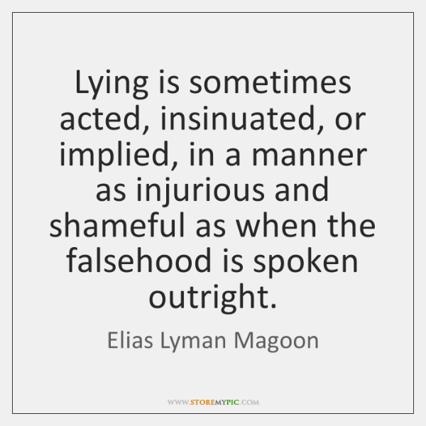Lying is sometimes acted, insinuated, or implied, in a manner as injurious ...