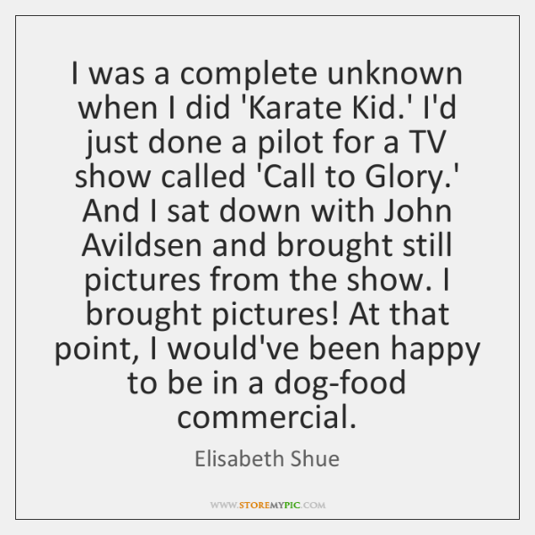 I was a complete unknown when I did 'Karate Kid.' I'd ...