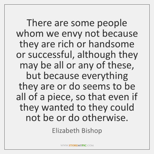 There are some people whom we envy not because they are rich ...