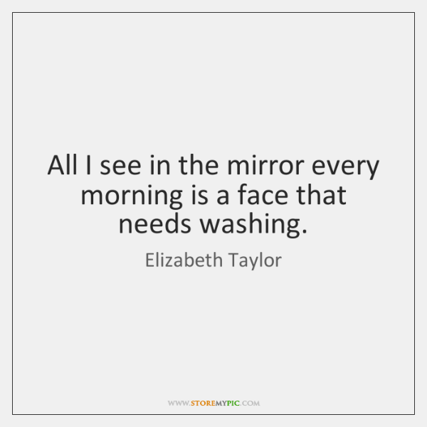All I see in the mirror every morning is a face that ...