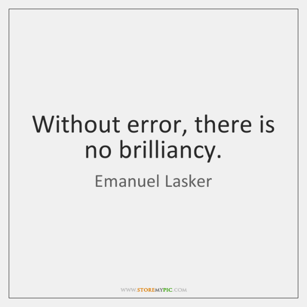 Without error, there is no brilliancy.