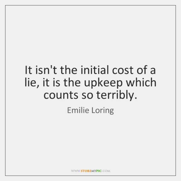 It isn't the initial cost of a lie, it is the upkeep ...