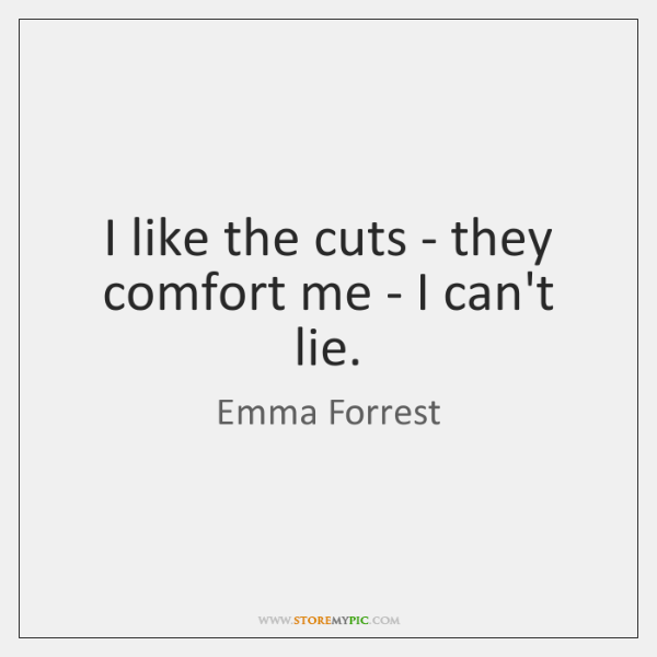 I like the cuts - they comfort me - I can't lie.