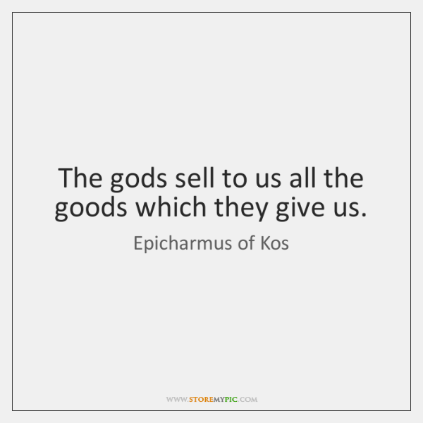 The gods sell to us all the goods which they give us.