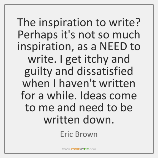 The inspiration to write? Perhaps it's not so much inspiration, as a ...