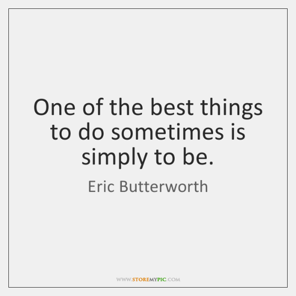 One of the best things to do sometimes is simply to be.