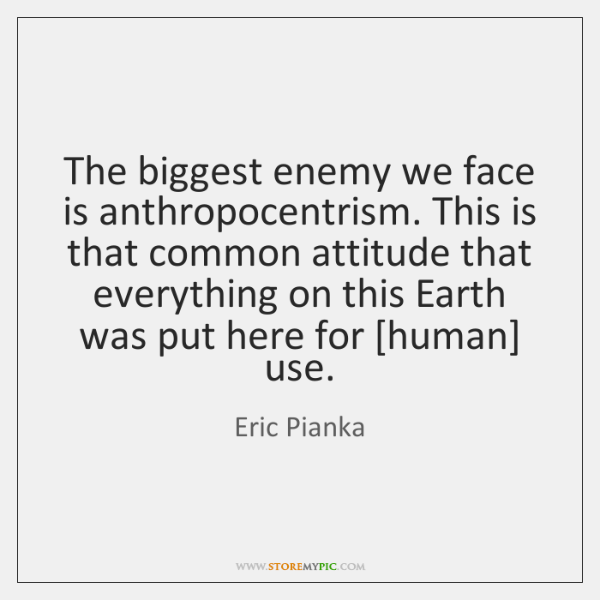 The biggest enemy we face is anthropocentrism. This is that common attitude ...