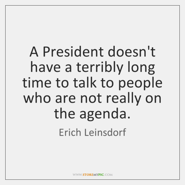 A President doesn't have a terribly long time to talk to people ...