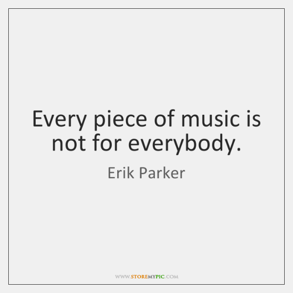 Every piece of music is not for everybody.