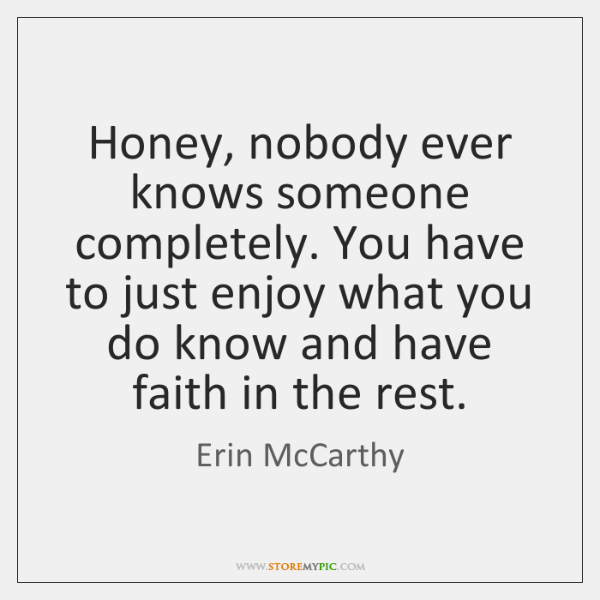 Honey, nobody ever knows someone completely. You have to just enjoy what ...