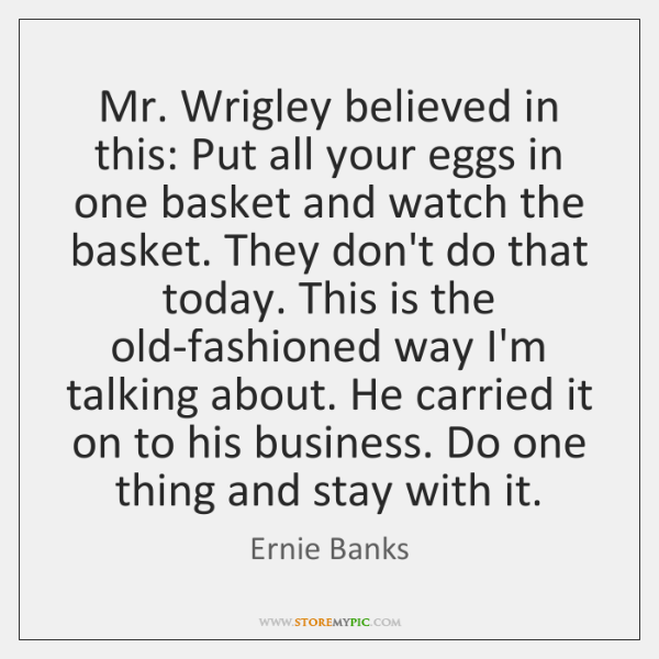 Mr. Wrigley believed in this: Put all your eggs in one basket ...