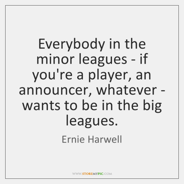 Everybody in the minor leagues - if you're a player, an announcer, ...