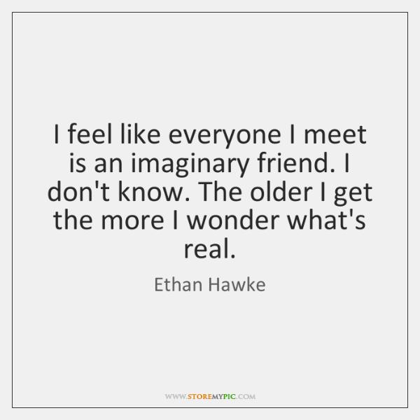 I feel like everyone I meet is an imaginary friend. I don't ...