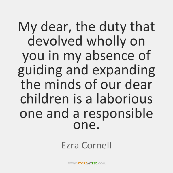 My dear, the duty that devolved wholly on you in my absence ...
