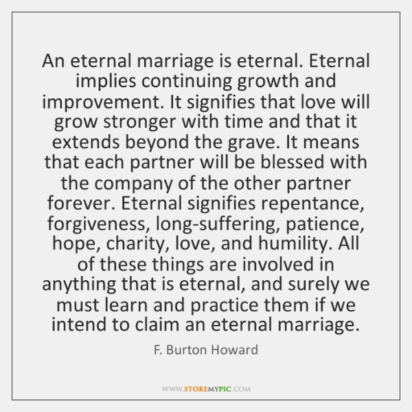 An eternal marriage is eternal. Eternal implies continuing growth and improvement. It ...