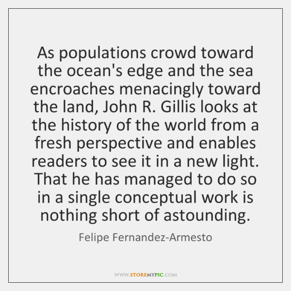 As populations crowd toward the ocean's edge and the sea encroaches menacingly ...