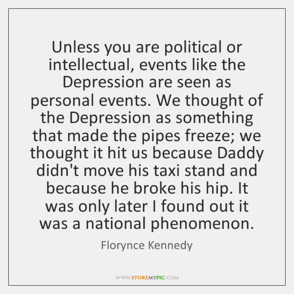 Unless you are political or intellectual, events like the Depression are seen ...