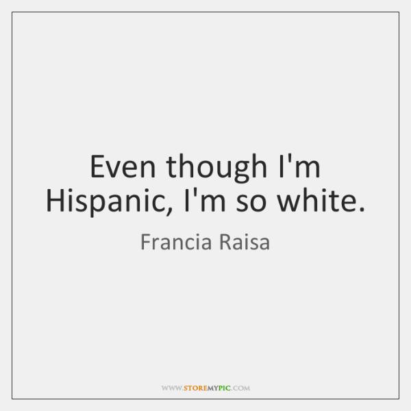 Even though I'm Hispanic, I'm so white.