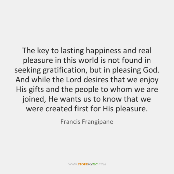 The key to lasting happiness and real pleasure in this world is ...