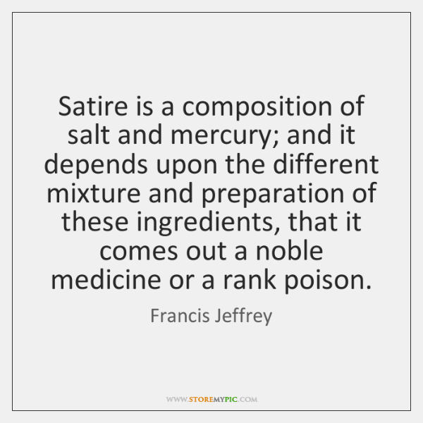 Satire is a composition of salt and mercury; and it depends upon ...