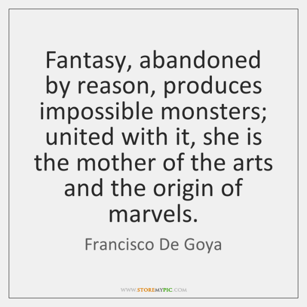 Fantasy, abandoned by reason, produces impossible monsters; united with it, she is ...