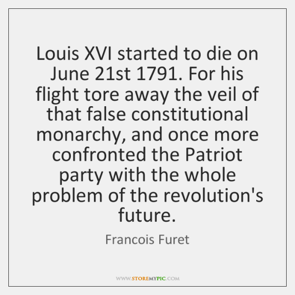 Louis XVI started to die on June 21st 1791. For his flight tore ...