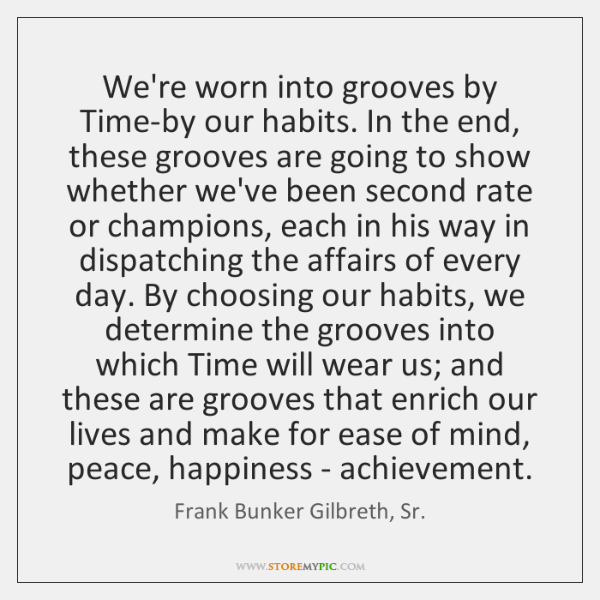 We're worn into grooves by Time-by our habits. In the end, these ...