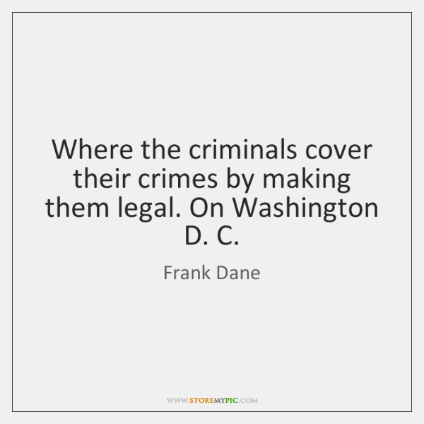Where the criminals cover their crimes by making them legal. On Washington ...