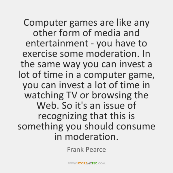 Computer games are like any other form of media and entertainment - ...