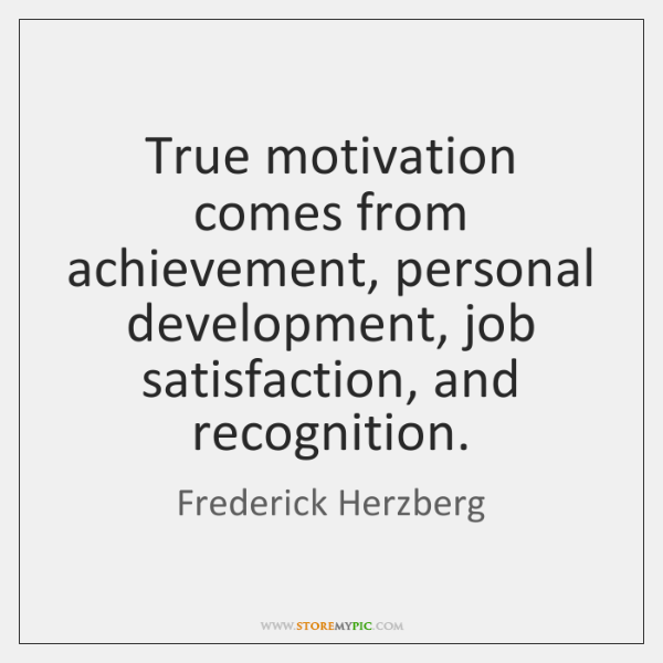 True motivation comes from achievement, personal development, job satisfaction, and recognition.