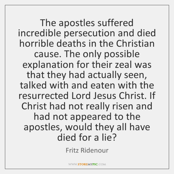 The apostles suffered incredible persecution and died horrible deaths in the Christian ...