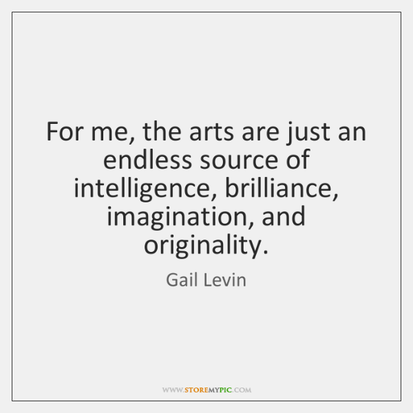For me, the arts are just an endless source of intelligence, brilliance, ...