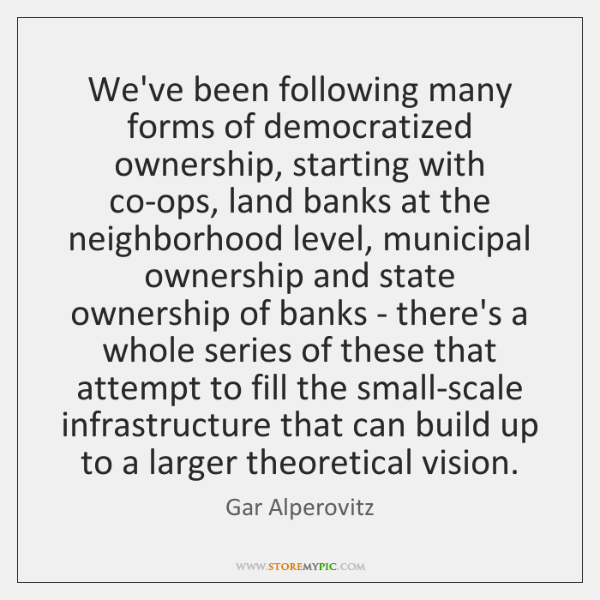 We've been following many forms of democratized ownership, starting with co-ops, land ...