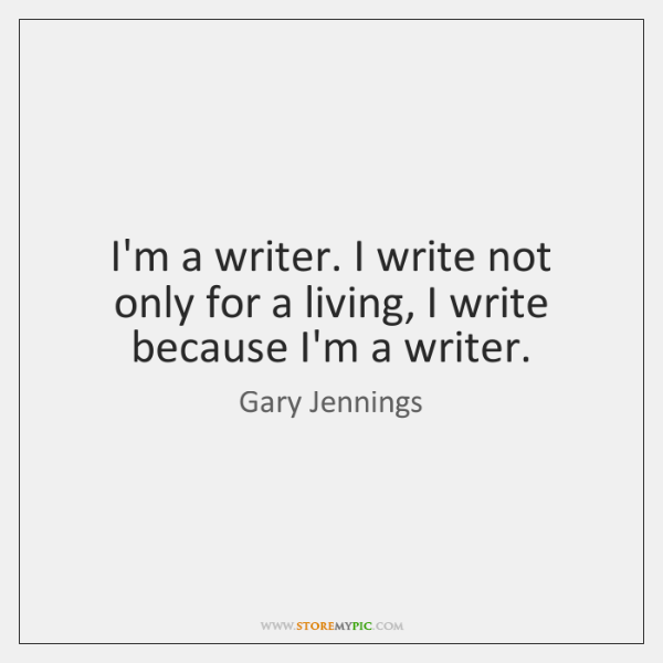 I'm a writer. I write not only for a living, I write ...