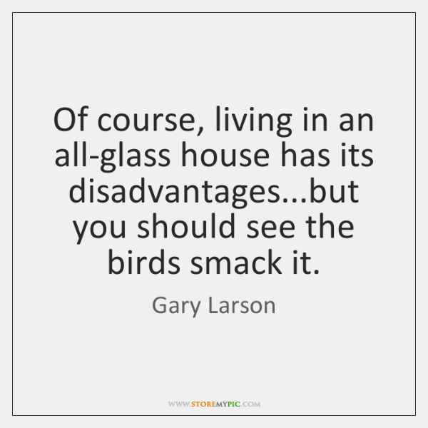 Of course, living in an all-glass house has its disadvantages...but you ...