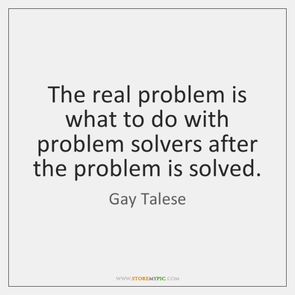 The real problem is what to do with problem solvers after the ...