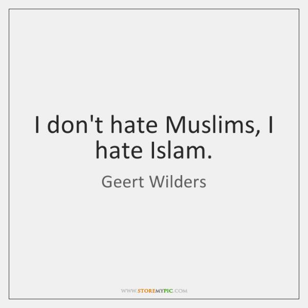 I don't hate Muslims, I hate Islam.