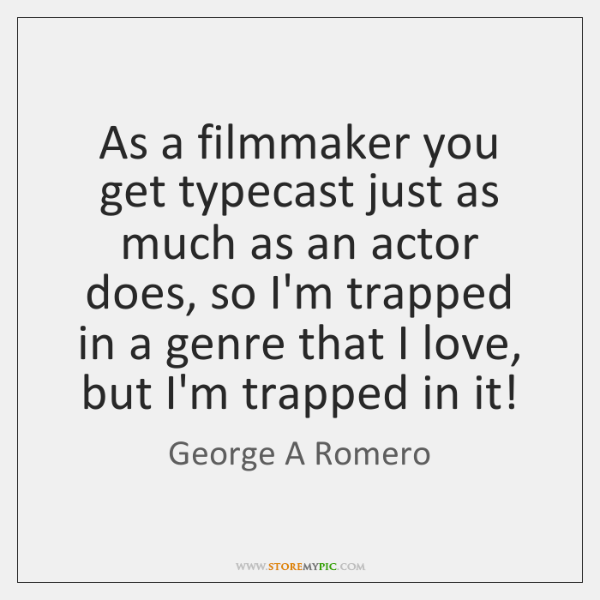 As a filmmaker you get typecast just as much as an actor ...