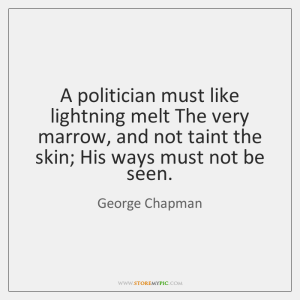 A politician must like lightning melt The very marrow, and not taint ...