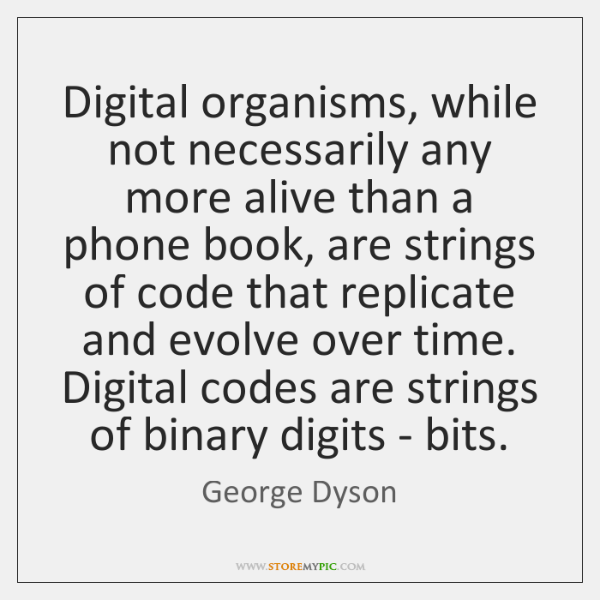 Digital organisms, while not necessarily any more alive than a phone book, ...