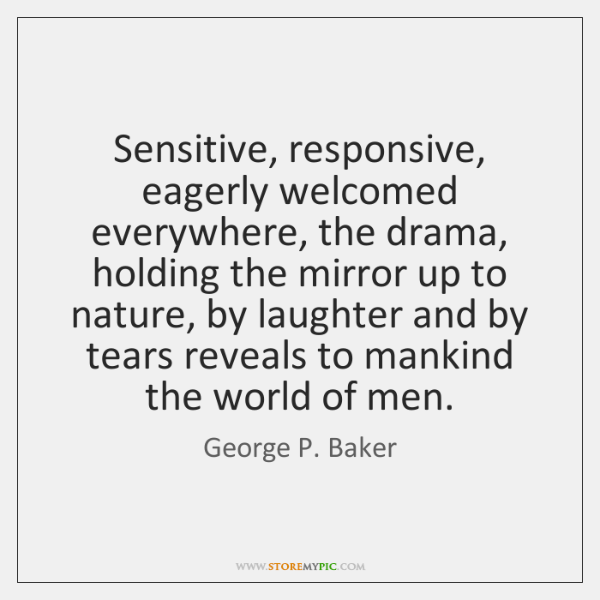 Sensitive, responsive, eagerly welcomed everywhere, the drama, holding the mirror up to ...