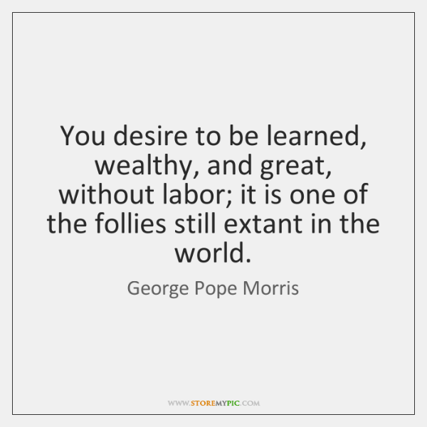 You desire to be learned, wealthy, and great, without labor; it is ...