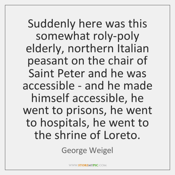 Suddenly here was this somewhat roly-poly elderly, northern Italian peasant on the ...