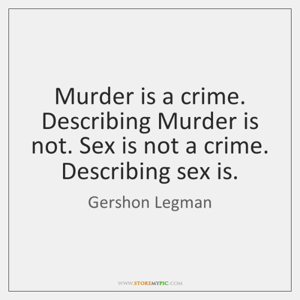 Murder is a crime. Describing Murder is not. Sex is not a ...
