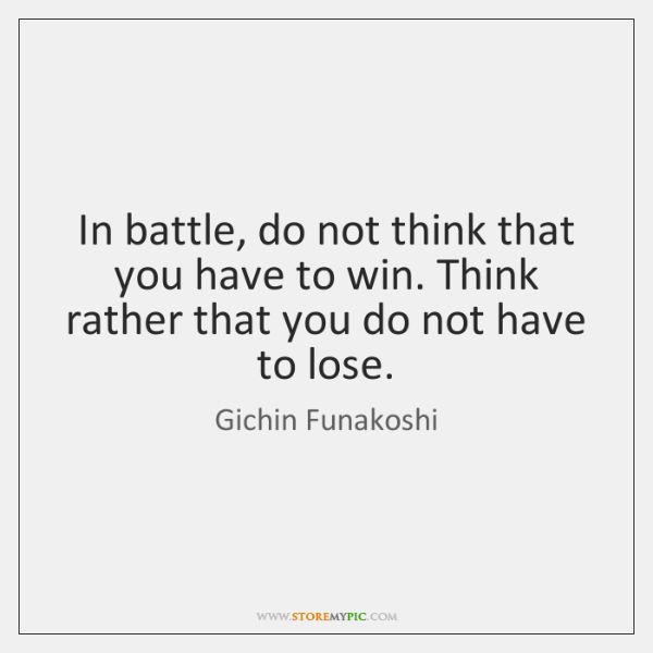 In battle, do not think that you have to win. Think rather ...