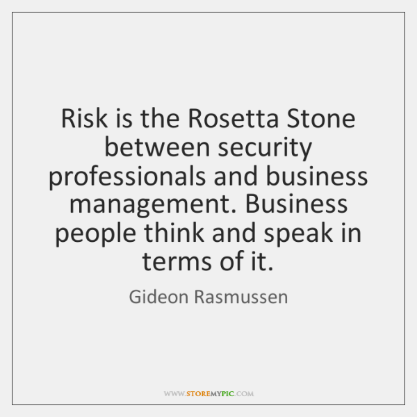 Risk is the Rosetta Stone between security professionals and business management. Business ...