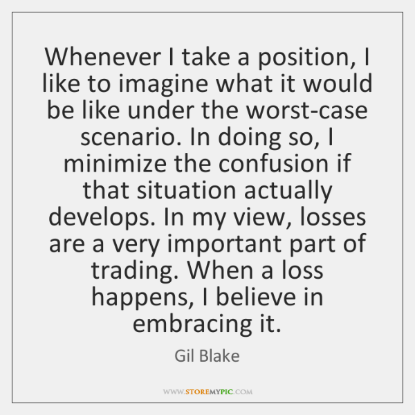 Whenever I take a position, I like to imagine what it would ...